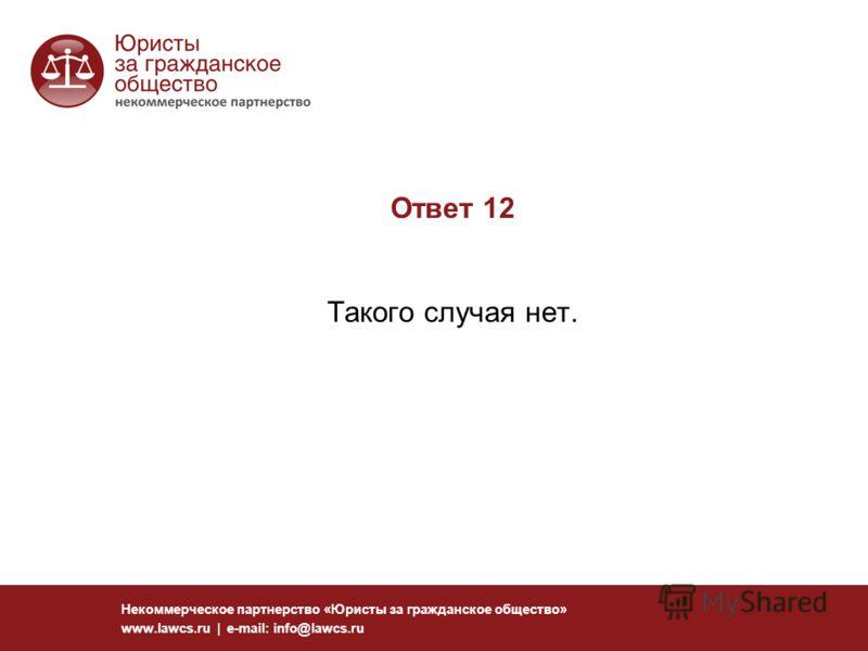 Ответ 12 Такого случая нет. Некоммерческое партнерство «Юристы за гражданское общество» www.lawcs.ru | e-mail: info@lawcs.ru