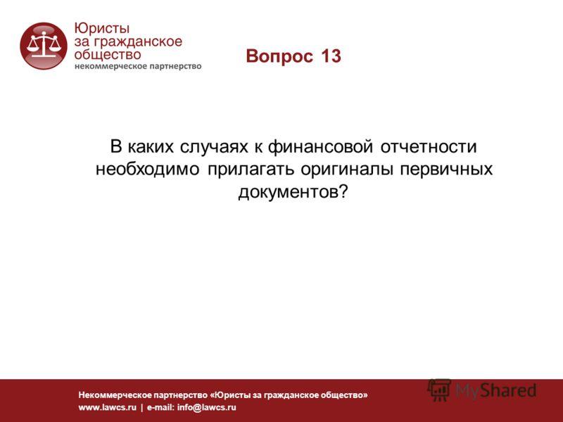 Вопрос 13 В каких случаях к финансовой отчетности необходимо прилагать оригиналы первичных документов? Некоммерческое партнерство «Юристы за гражданское общество» www.lawcs.ru | e-mail: info@lawcs.ru