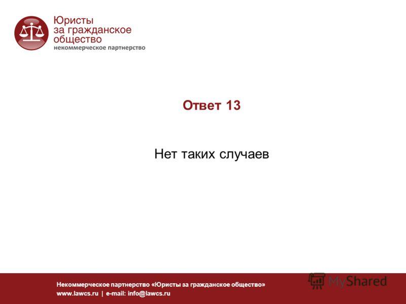 Ответ 13 Нет таких случаев Некоммерческое партнерство «Юристы за гражданское общество» www.lawcs.ru | e-mail: info@lawcs.ru