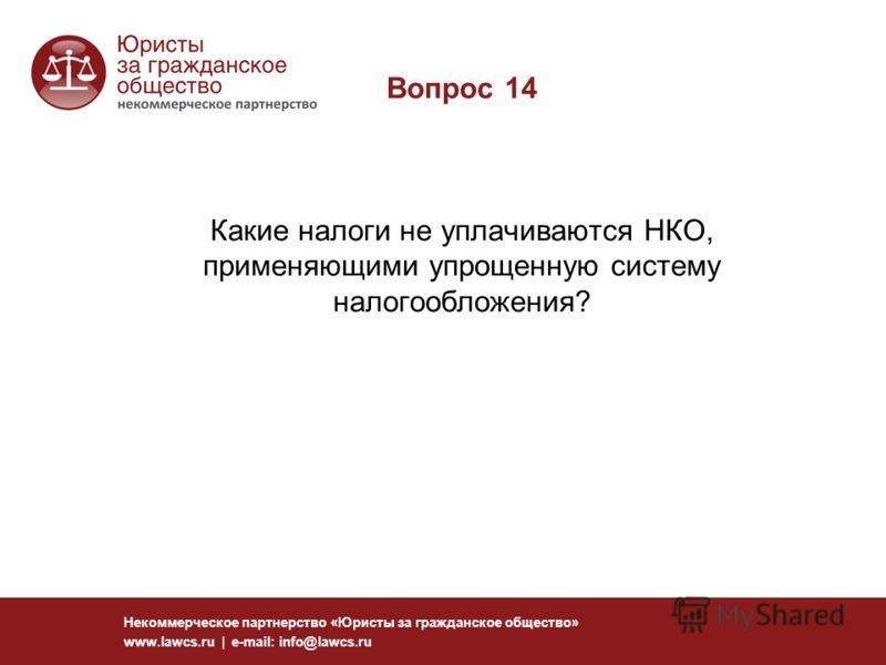 Вопрос 14 Какие налоги не уплачиваются НКО, применяющими упрощенную систему налогообложения? Некоммерческое партнерство «Юристы за гражданское общество» www.lawcs.ru | e-mail: info@lawcs.ru