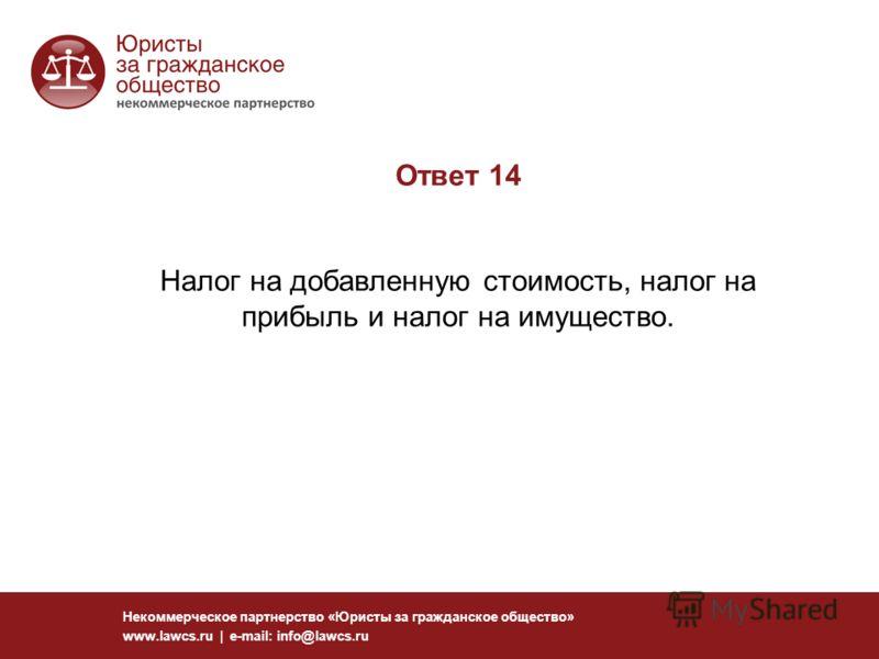 Ответ 14 Налог на добавленную стоимость, налог на прибыль и налог на имущество. Некоммерческое партнерство «Юристы за гражданское общество» www.lawcs.ru | e-mail: info@lawcs.ru