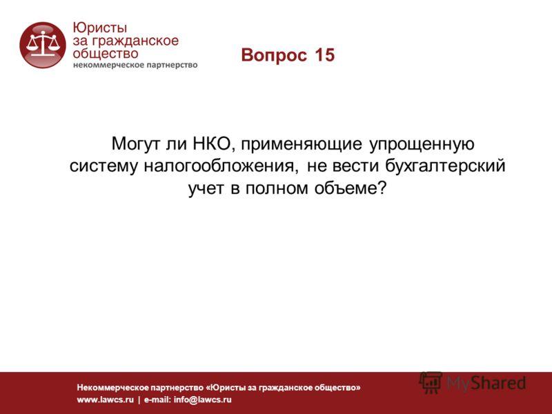 Вопрос 15 Могут ли НКО, применяющие упрощенную систему налогообложения, не вести бухгалтерский учет в полном объеме? Некоммерческое партнерство «Юристы за гражданское общество» www.lawcs.ru | e-mail: info@lawcs.ru
