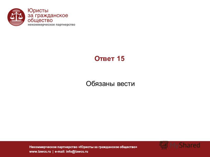 Ответ 15 Обязаны вести Некоммерческое партнерство «Юристы за гражданское общество» www.lawcs.ru | e-mail: info@lawcs.ru