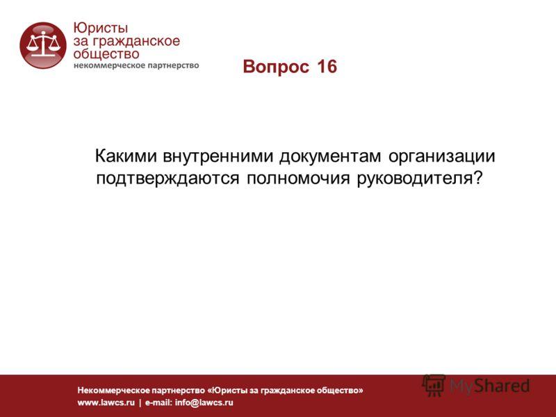 Вопрос 16 Какими внутренними документам организации подтверждаются полномочия руководителя? Некоммерческое партнерство «Юристы за гражданское общество» www.lawcs.ru | e-mail: info@lawcs.ru