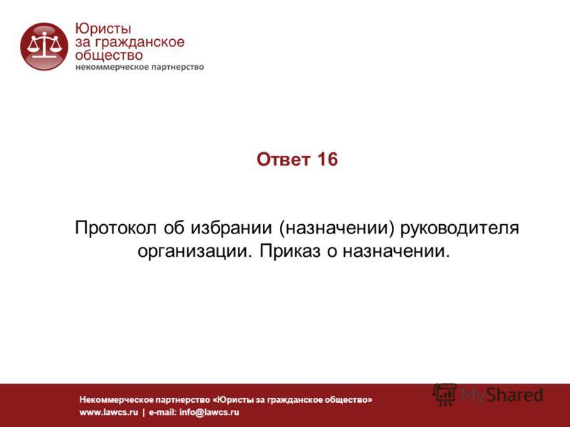 Ответ 16 Протокол об избрании (назначении) руководителя организации. Приказ о назначении. Некоммерческое партнерство «Юристы за гражданское общество» www.lawcs.ru | e-mail: info@lawcs.ru