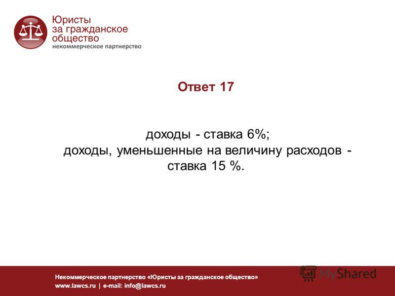 Ответ 17 доходы - ставка 6%; доходы, уменьшенные на величину расходов - ставка 15 %. Некоммерческое партнерство «Юристы за гражданское общество» www.lawcs.ru | e-mail: info@lawcs.ru
