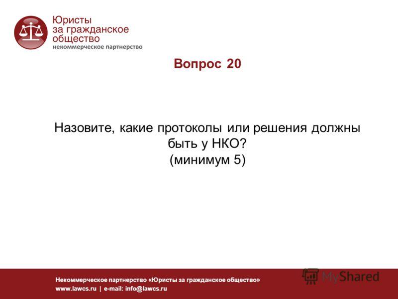 Вопрос 20 Назовите, какие протоколы или решения должны быть у НКО? (минимум 5) Некоммерческое партнерство «Юристы за гражданское общество» www.lawcs.ru | e-mail: info@lawcs.ru