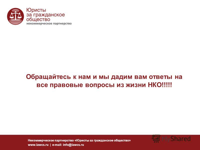 Обращайтесь к нам и мы дадим вам ответы на все правовые вопросы из жизни НКО!!!!! Некоммерческое партнерство «Юристы за гражданское общество» www.lawcs.ru | e-mail: info@lawcs.ru