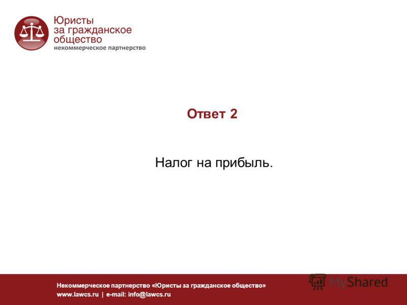 Ответ 2 Налог на прибыль. Некоммерческое партнерство «Юристы за гражданское общество» www.lawcs.ru | e-mail: info@lawcs.ru