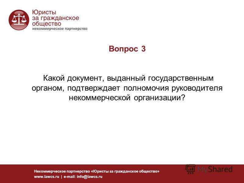 Вопрос 3 Какой документ, выданный государственным органом, подтверждает полномочия руководителя некоммерческой организации? Некоммерческое партнерство «Юристы за гражданское общество» www.lawcs.ru | e-mail: info@lawcs.ru