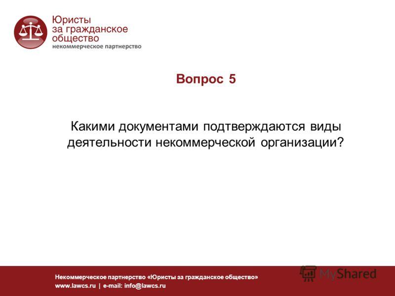 Вопрос 5 Какими документами подтверждаются виды деятельности некоммерческой организации? Некоммерческое партнерство «Юристы за гражданское общество» www.lawcs.ru | e-mail: info@lawcs.ru