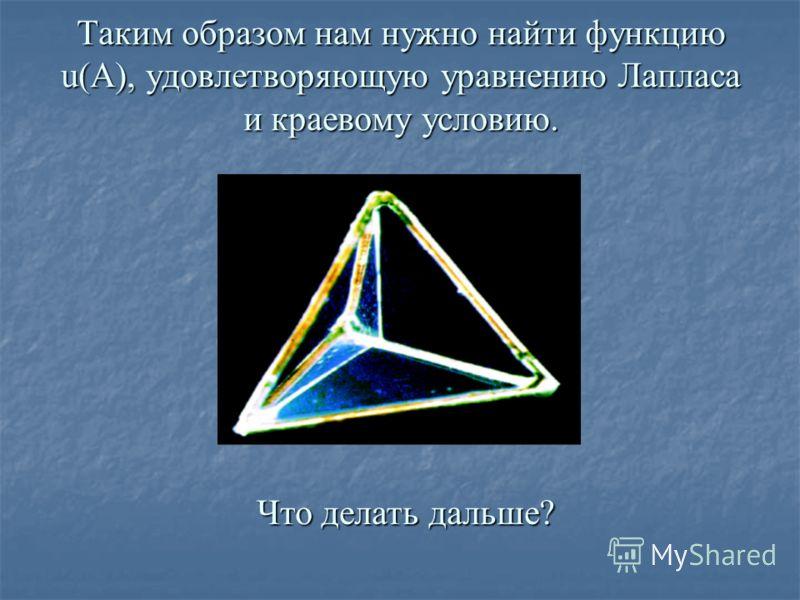 Таким образом нам нужно найти функцию u(А), удовлетворяющую уравнению Лапласа и краевому условию. Что делать дальше? Что делать дальше?