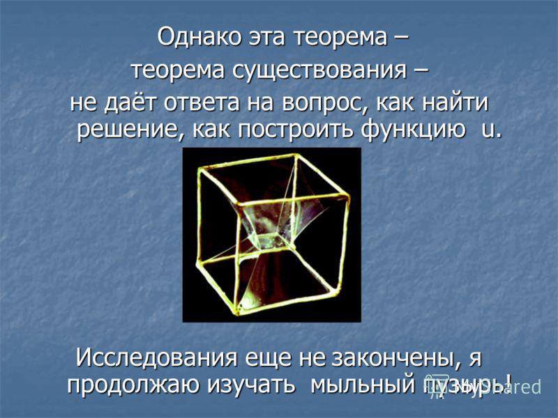 Однако эта теорема – Однако эта теорема – теорема существования – не даёт ответа на вопрос, как найти решение, как построить функцию u. Исследования еще не закончены, я продолжаю изучать мыльный пузырь!