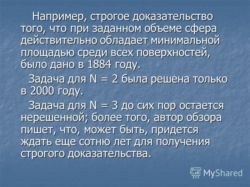 Например, строгое доказательство того, что при заданном объеме сфера действительно обладает минимальной площадью среди всех поверхностей, было дано в 1884 году. Например, строгое доказательство того, что при заданном объеме сфера действительно облада
