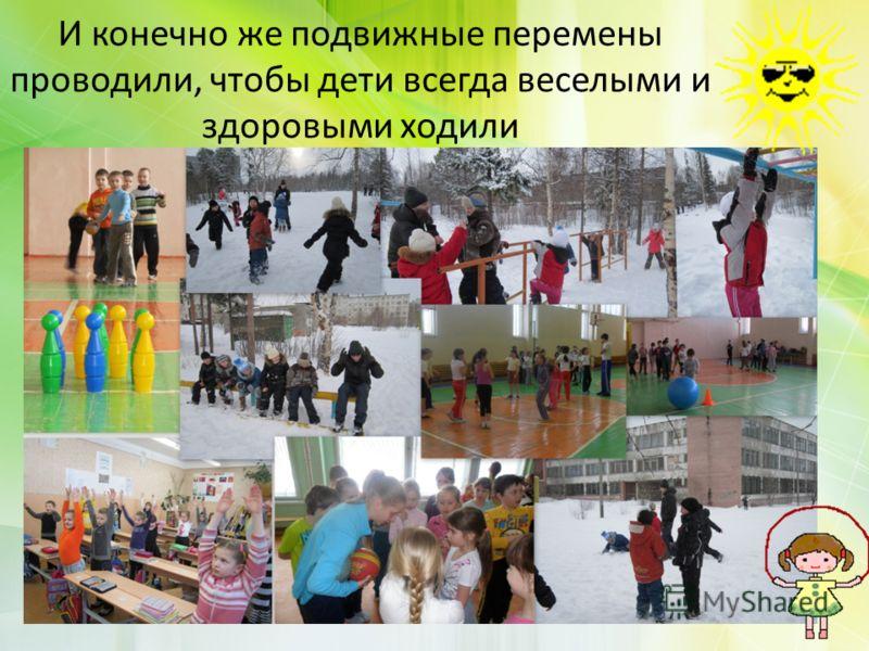 И конечно же подвижные перемены проводили, чтобы дети всегда веселыми и здоровыми ходили