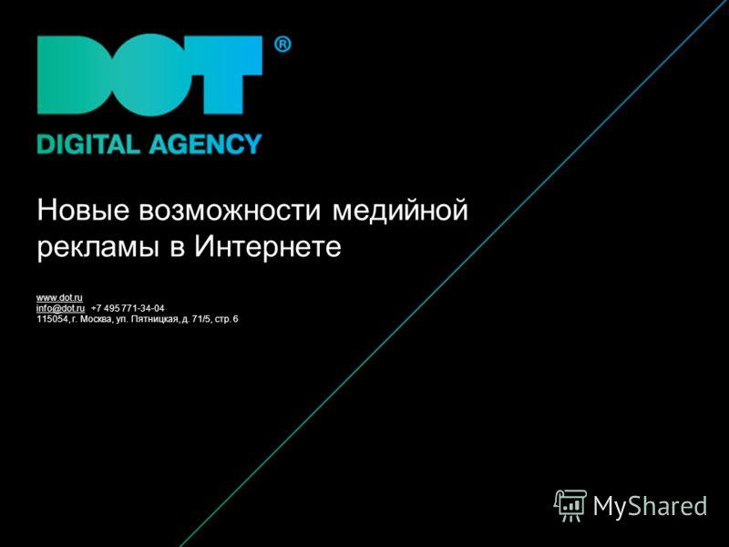 www.dot.ru info@dot.ru +7 495 771-34-04 115054, г. Москва, ул. Пятницкая, д. 71/5, стр. 6 Новые возможности медийной рекламы в Интернете