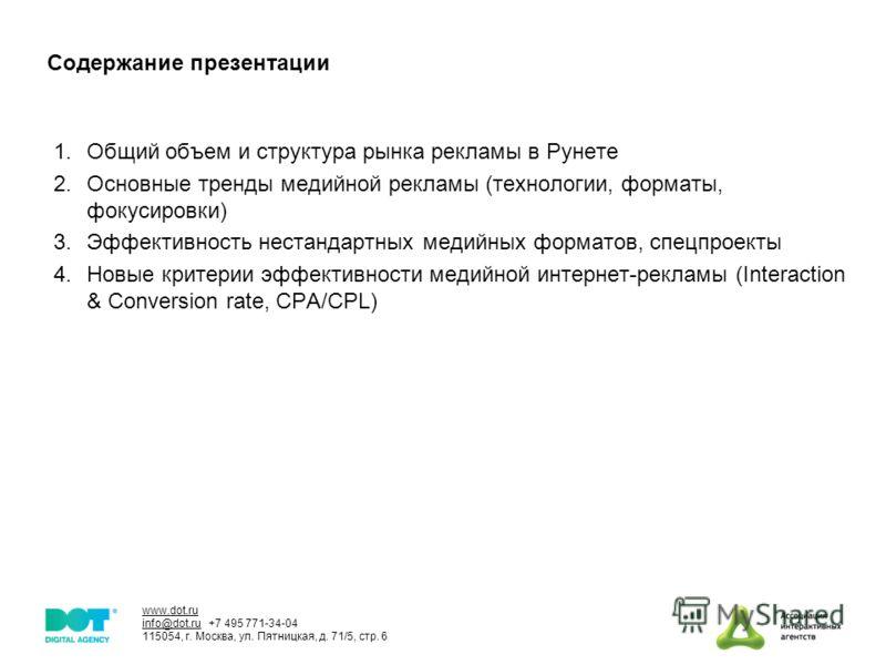 www.dot.ru info@dot.ru +7 495 771-34-04 115054, г. Москва, ул. Пятницкая, д. 71/5, стр. 6 Cодержание презентации 1.Общий объем и структура рынка рекламы в Рунете 2.Основные тренды медийной рекламы (технологии, форматы, фокусировки) 3.Эффективность не