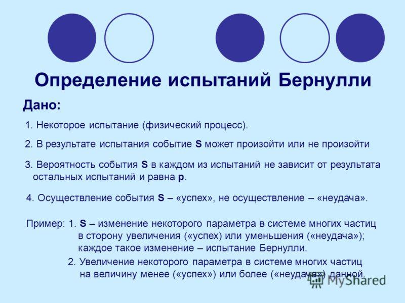 Определение испытаний Бернулли Дано: 1. Некоторое испытание (физический процесс). 2. В результате испытания событие S может произойти или не произойти 3. Вероятность события S в каждом из испытаний не зависит от результата остальных испытаний и равна