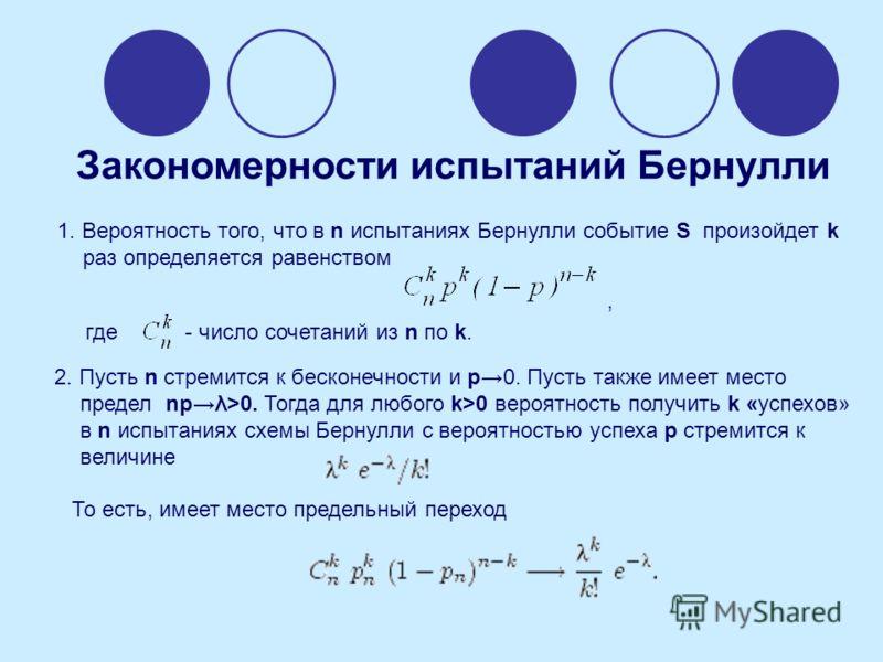 1. Вероятность того, что в n испытаниях Бернулли событие S произойдет k раз определяется равенством где - число сочетаний из n по k., 2. Пусть n стремится к бесконечности и p0. Пусть также имеет место предел npλ>0. Тогда для любого k>0 вероятность по
