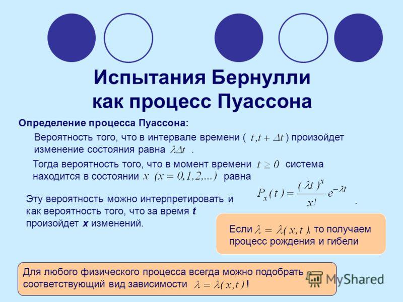 Испытания Бернулли как процесс Пуассона Определение процесса Пуассона: Вероятность того, что в интервале времени ( ) произойдет изменение состояния равна. Тогда вероятность того, что в момент времени система находится в состоянии равна. Эту вероятнос