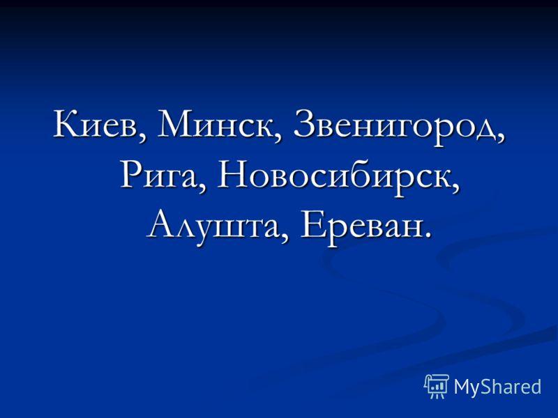 Киев, Минск, Звенигород, Рига, Новосибирск, Алушта, Ереван.