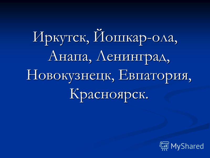 Иркутск, Йошкар-ола, Анапа, Ленинград, Новокузнецк, Евпатория, Красноярск.