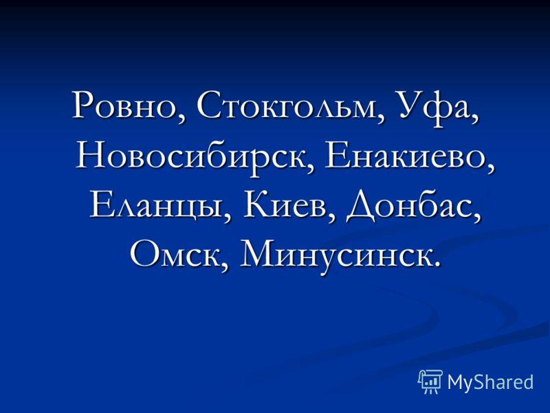 Ровно, Стокгольм, Уфа, Новосибирск, Енакиево, Еланцы, Киев, Донбас, Омск, Минусинск.