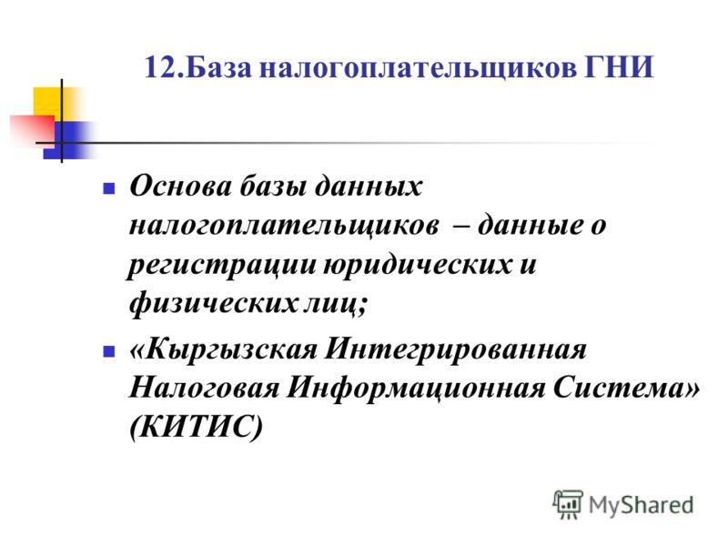 12.База налогоплательщиков ГНИ Основа базы данных налогоплательщиков – данные о регистрации юридических и физических лиц; «Кыргызская Интегрированная Налоговая Информационная Система» (КИТИС)