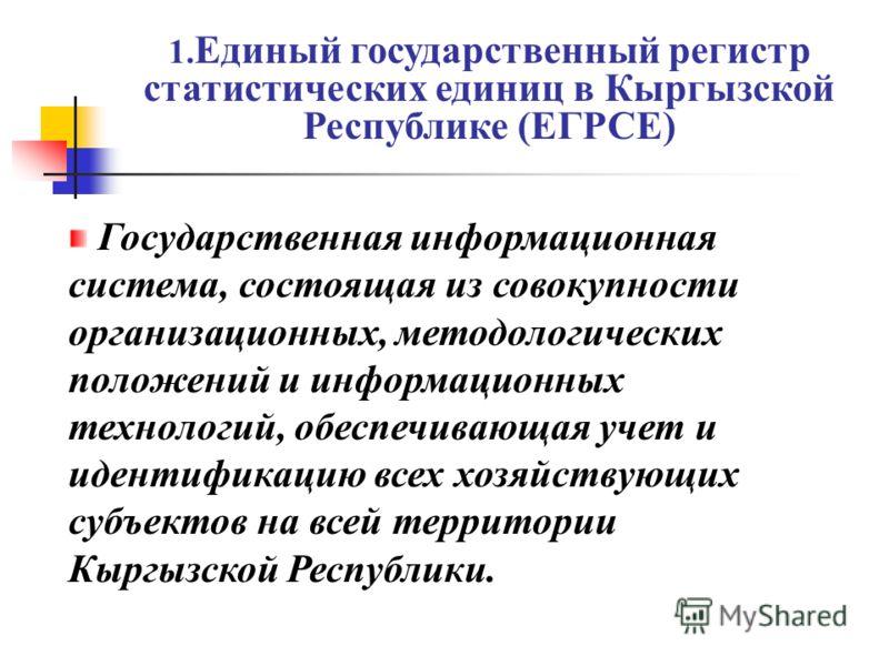 1. Единый государственный регистр статистических единиц в Кыргызской Республике (ЕГРСЕ) Государственная информационная система, состоящая из совокупности организационных, методологических положений и информационных технологий, обеспечивающая учет и и