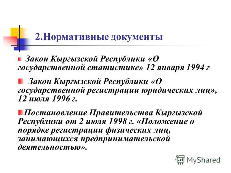2.Нормативные документы Закон Кыргызской Республики «О государственной статистике» 12 января 1994 г Закон Кыргызской Республики «О государственной регистрации юридических лиц», 12 июля 1996 г. Постановление Правительства Кыргызской Республики от 2 ию