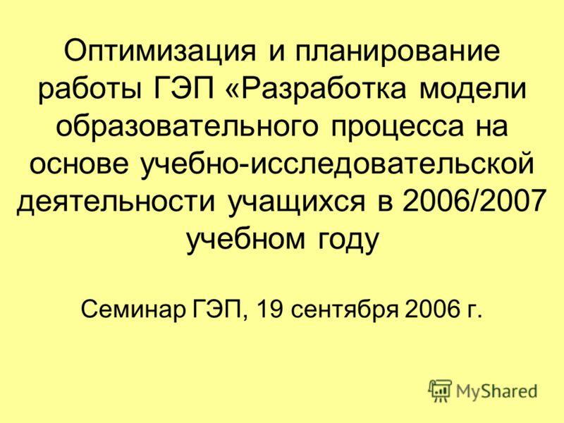 Оптимизация и планирование работы ГЭП «Разработка модели образовательного процесса на основе учебно-исследовательской деятельности учащихся в 2006/2007 учебном году Семинар ГЭП, 19 сентября 2006 г.