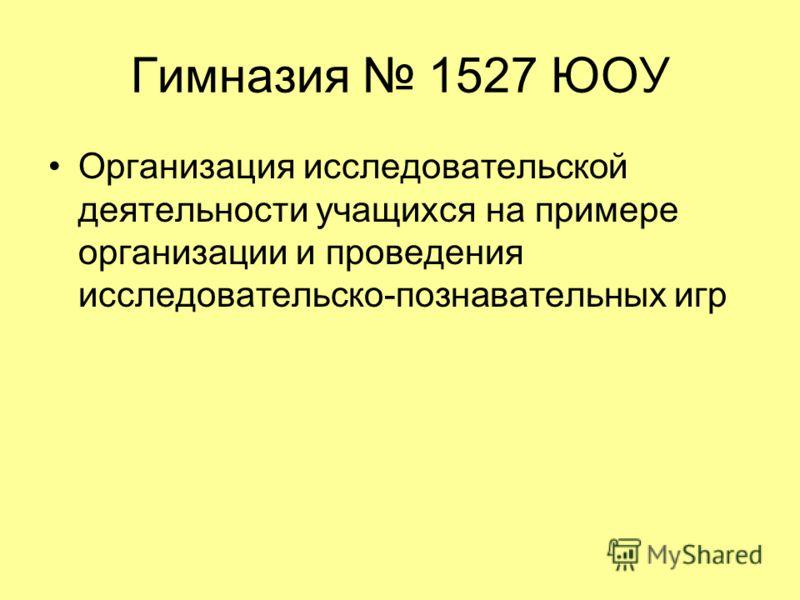 Гимназия 1527 ЮОУ Организация исследовательской деятельности учащихся на примере организации и проведения исследовательско-познавательных игр