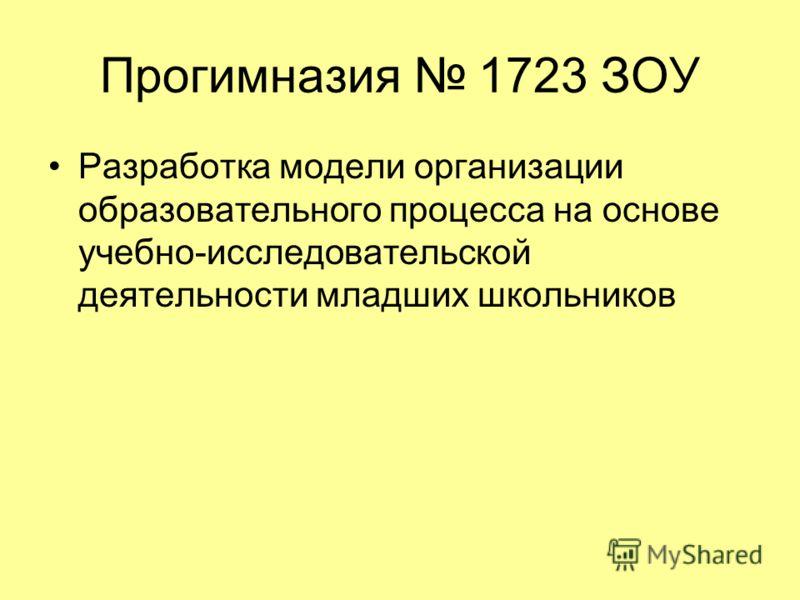 Прогимназия 1723 ЗОУ Разработка модели организации образовательного процесса на основе учебно-исследовательской деятельности младших школьников