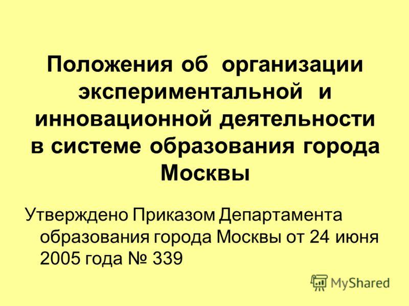 Положения об организации экспериментальной и инновационной деятельности в системе образования города Москвы Утверждено Приказом Департамента образования города Москвы от 24 июня 2005 года 339