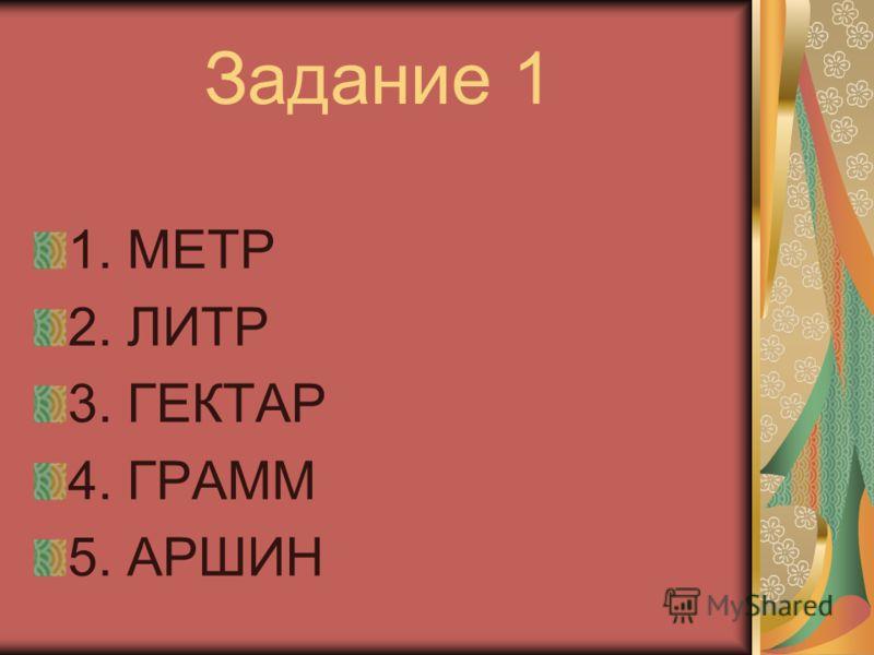 Задание 1 1. МЕТР 2. ЛИТР 3. ГЕКТАР 4. ГРАММ 5. АРШИН