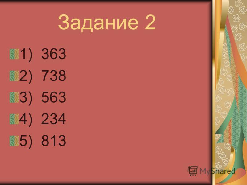 Задание 2 1) 363 2) 738 3) 563 4) 234 5) 813
