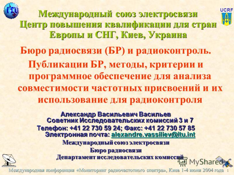 Международная конференция «Мониторинг радиочастотного спектра», Киев 1-4 июня 2004 года 1 UCRF Международный союз электросвязи Центр повышения квалификации для стран Европы и СНГ, Киев, Украина Бюро радиосвязи (БР) и радиоконтроль. Публикации БР, мет