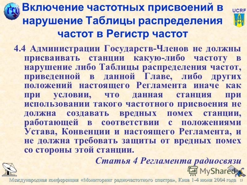 Международная конференция «Мониторинг радиочастотного спектра», Киев 1-4 июня 2004 года 13 UCRF Включение частотных присвоений в нарушение Таблицы распределения частот в Регистр частот 4.4 Администрации Государств-Членов не должны присваивать станции