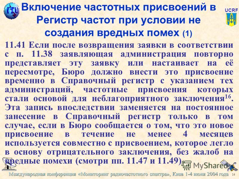Международная конференция «Мониторинг радиочастотного спектра», Киев 1-4 июня 2004 года 14 UCRF Включение частотных присвоений в Регистр частот при условии не создания вредных помех (1) 11.41 Если после возвращения заявки в соответствии с п. 11.38 за
