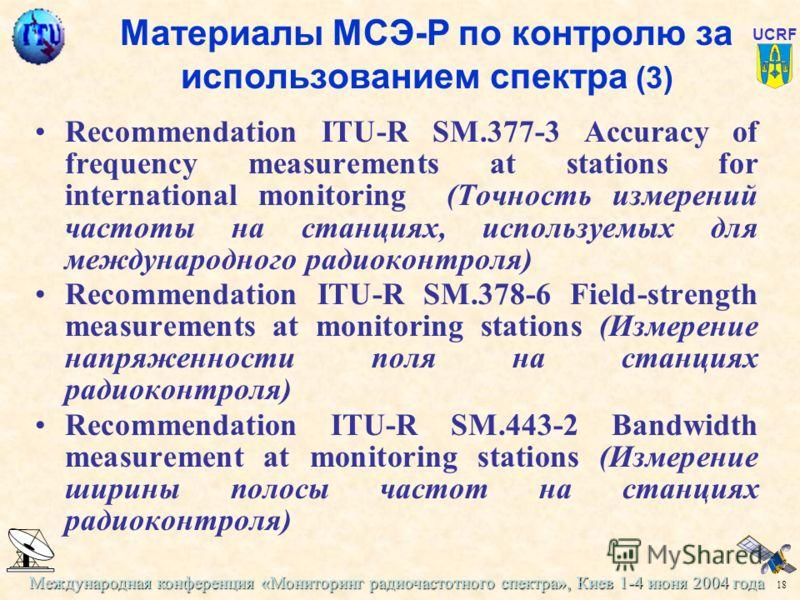Международная конференция «Мониторинг радиочастотного спектра», Киев 1-4 июня 2004 года 18 UCRF Материалы МСЭ-Р по контролю за использованием спектра (3) Recommendation ITU-R SM.377-3 Accuracy of frequency measurements at stations for international m