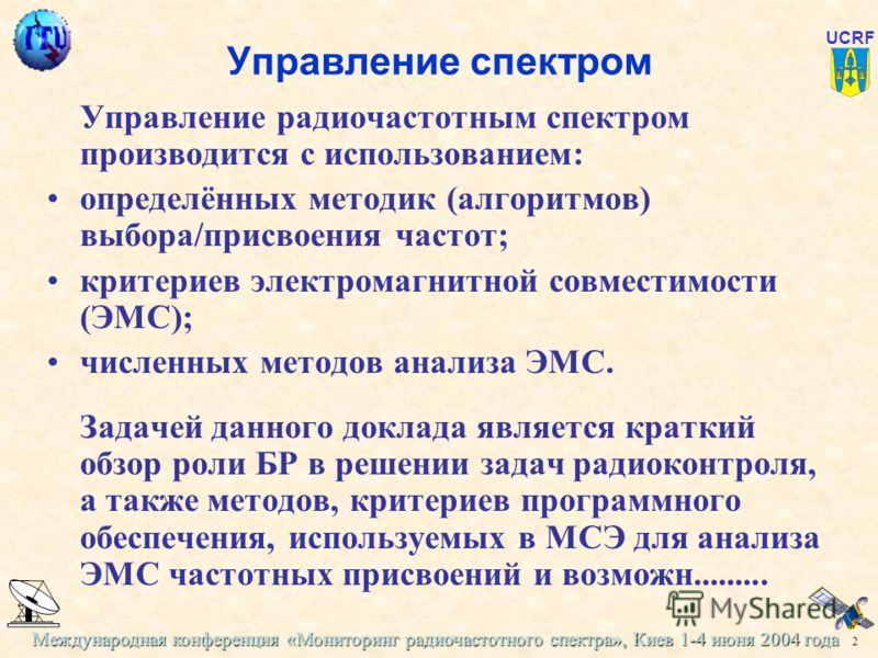 Международная конференция «Мониторинг радиочастотного спектра», Киев 1-4 июня 2004 года 2 UCRF Управление спектром Управление радиочастотным спектром производится с использованием: определённых методик (алгоритмов) выбора/присвоения частот; критериев