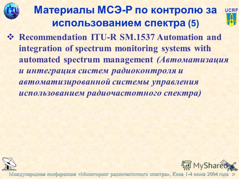 Международная конференция «Мониторинг радиочастотного спектра», Киев 1-4 июня 2004 года 20 UCRF Материалы МСЭ-Р по контролю за использованием спектра (5) Recommendation ITU-R SM.1537 Automation and integration of spectrum monitoring systems with auto