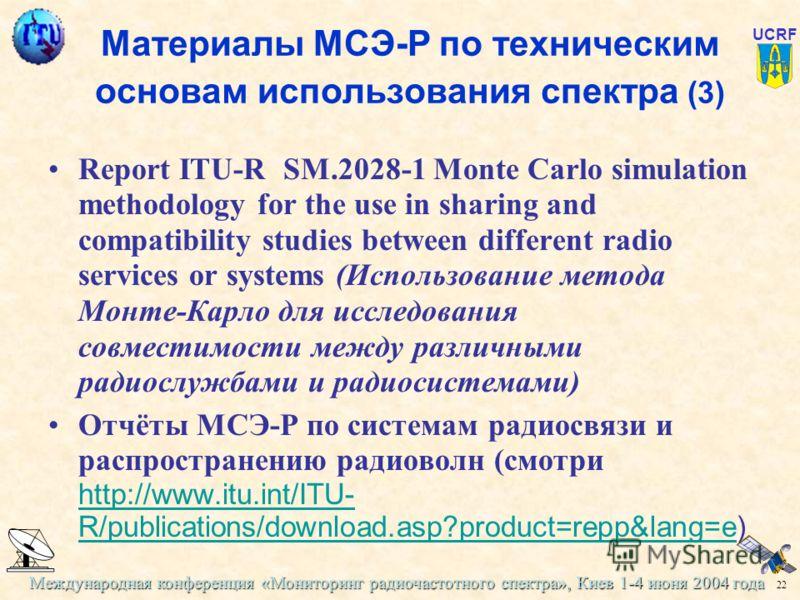 Международная конференция «Мониторинг радиочастотного спектра», Киев 1-4 июня 2004 года 22 UCRF Материалы МСЭ-Р по техническим основам использования спектра (3) Report ITU-R SM.2028-1 Monte Carlo simulation methodology for the use in sharing and comp