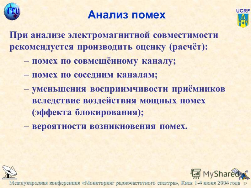 Международная конференция «Мониторинг радиочастотного спектра», Киев 1-4 июня 2004 года 23 UCRF Анализ помех При анализе электромагнитной совместимости рекомендуется производить оценку (расчёт): –помех по совмещённому каналу; –помех по соседним канал