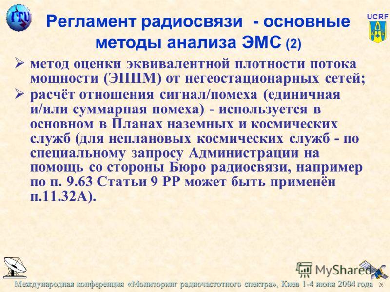 Международная конференция «Мониторинг радиочастотного спектра», Киев 1-4 июня 2004 года 26 UCRF Регламент радиосвязи - основные методы анализа ЭМС (2) метод оценки эквивалентной плотности потока мощности (ЭППМ) от негеостационарных сетей; расчёт отно