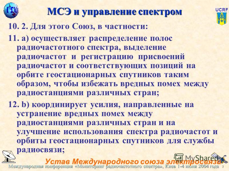 Международная конференция «Мониторинг радиочастотного спектра», Киев 1-4 июня 2004 года 3 UCRF МСЭ и управление спектром 10. 2. Для этого Союз, в частности: 11. а) осуществляет распределение полос радиочастотного спектра, выделение радиочастот и реги