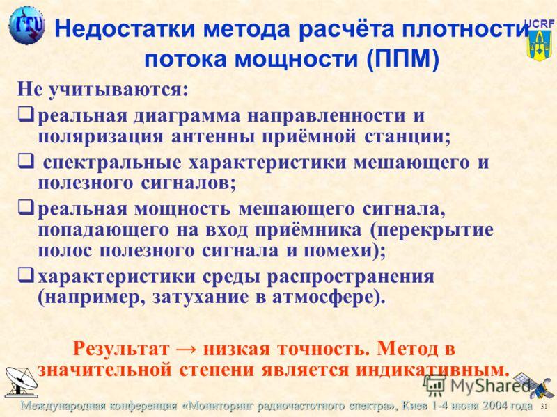 Международная конференция «Мониторинг радиочастотного спектра», Киев 1-4 июня 2004 года 31 UCRF Недостатки метода расчёта плотности потока мощности (ППМ) Не учитываются: реальная диаграмма направленности и поляризация антенны приёмной станции; спектр