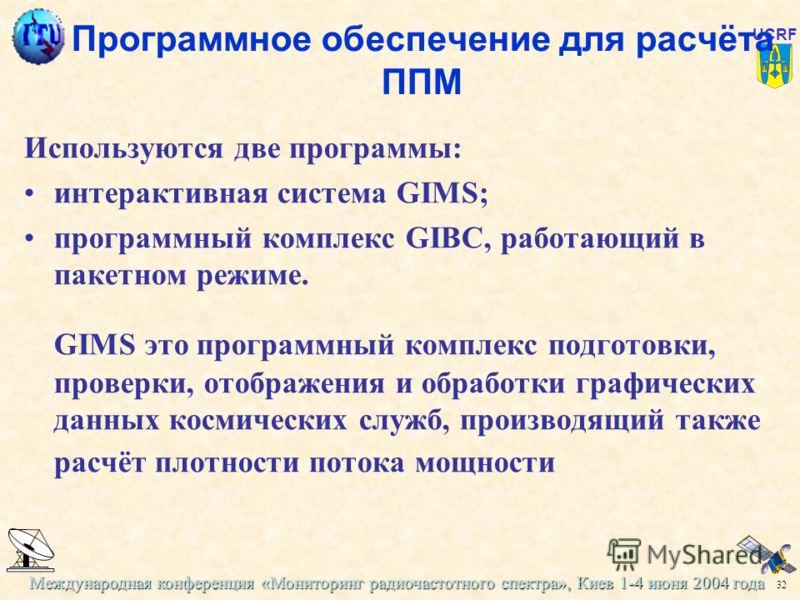 Международная конференция «Мониторинг радиочастотного спектра», Киев 1-4 июня 2004 года 32 UCRF Программное обеспечение для расчёта ППМ Используются две программы: интерактивная система GIMS; программный комплекс GIBC, работающий в пакетном режиме. G