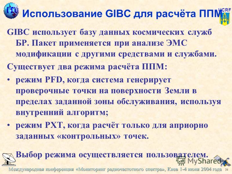 Международная конференция «Мониторинг радиочастотного спектра», Киев 1-4 июня 2004 года 34 UCRF Использование GIBC для расчёта ППМ GIBC использует базу данных космических служб БР. Пакет применяется при анализе ЭМС модификации с другими средствами и