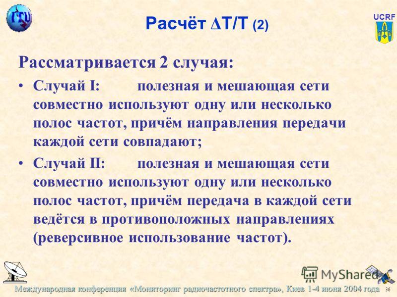 Международная конференция «Мониторинг радиочастотного спектра», Киев 1-4 июня 2004 года 36 UCRF Расчёт Δ Т/Т (2) Рассматривается 2 случая: Случай I:полезная и мешающая сети совместно используют одну или несколько полос частот, причём направления пере